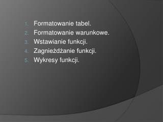 Formatowanie tabel. Formatowanie warunkowe. Wstawianie funkcji. Zagnie?d?anie funkcji.
