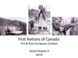 First Nations of Canada: Pre & Post European Contact Social Studies 9 Mr.B
