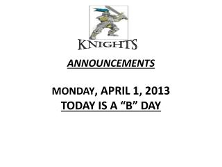"ANNOUNCEMENTS  MONDAY , APRIL 1, 2013 TODAY IS A ""B"" DAY"