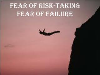 Fear of  Risk-taking Fear of Failure