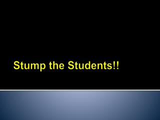 Stump the Students!!