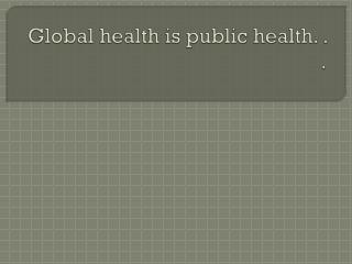 Global health is public health. . .