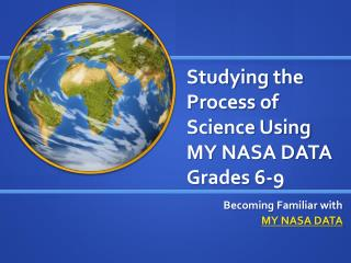 Studying the Process of Science Using  MY NASA DATA Grades 6-9