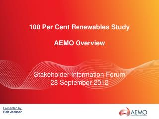 100 Per Cent Renewables Study AEMO Overview Stakeholder Information Forum 28 September 2012