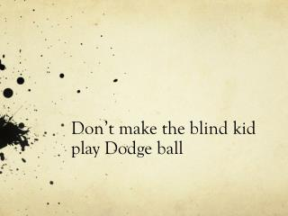 Don't make the blind kid play Dodge ball
