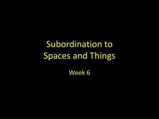 Subordination to  Spaces and Things