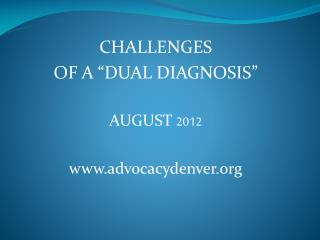 "CHALLENGES  OF A ""DUAL DIAGNOSIS"" AUGUST  2012 advocacydenver"