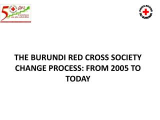 THE BURUNDI  RED CROSS  SOCIETY CHANGE PROCESS: FROM 2005 TO TODAY
