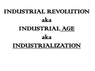 INDUSTRIAL REVOLUTION aka INDUSTRIAL  AGE aka INDUSTRIALIZATION