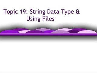 Topic 19: String Data Type &  		  Using Files