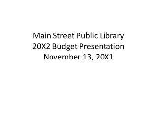 Main Street Public Library 20X2 Budget Presentation November 13, 20X1