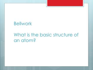 Bellwork What is the basic structure of an atom?