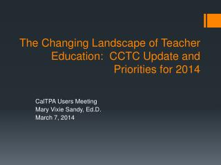 T he Changing Landscape  of  Teacher  Education:  CCTC  Update and Priorities for 2014