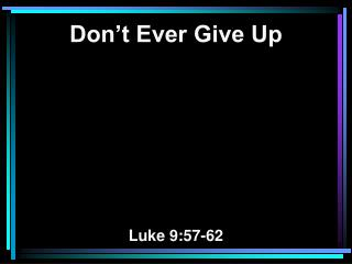 Don't Ever Give Up Luke 9:57-62