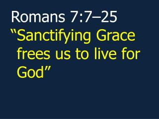 "Romans 7:7–25 ""Sanctifying Grace frees us to live for God"""