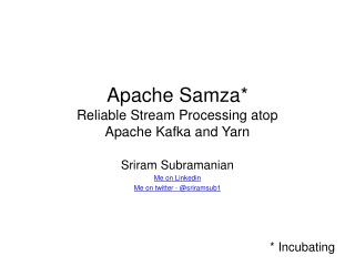 Apache  Samza * Reliable Stream Processing atop  Apache Kafka and Yarn