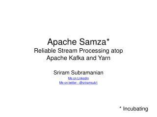 Apache  Samza * Reliable Stream Processing atop  Apache Kafka and Yarn