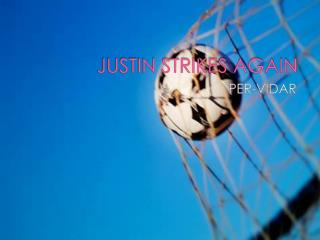 JUSTIN STRIKES AGAIN