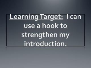 Learning Target: I can use a hook to strengthen my introduction.