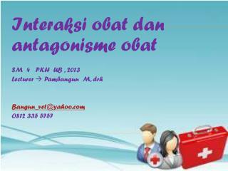 Interaksi obat dan antagonisme obat SM  4   PKH  UB , 2013 Lecturer    Pambangun   M,  drh