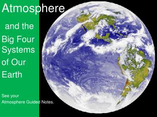 Atmosphere and the  Big Four Systems  of Our  Earth See your  Atmosphere Guided Notes.