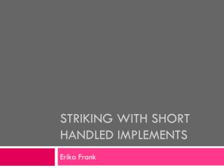 Striking with short handled implements