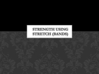Strength using stretch (bands)