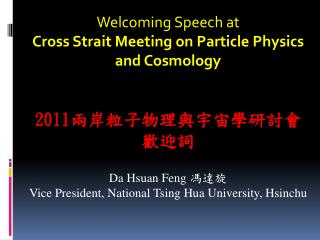 Welcoming Speech at Cross Strait Meeting on Particle Physics and Cosmology 2011 兩岸粒子物理與宇宙學研討會 歡迎詞