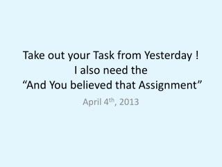 "Take out  your Task from Yesterday ! I also need the  ""And You believed that Assignment"""