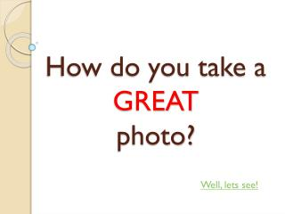 How do you take a  GREAT  photo?