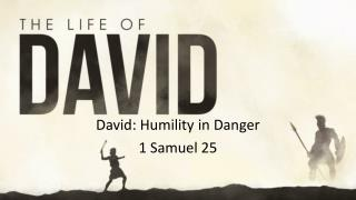 David: Humility in  Danger 1 Samuel  25