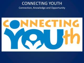 CONNECTING YOUTH Connection, Knowledge and Opportunity