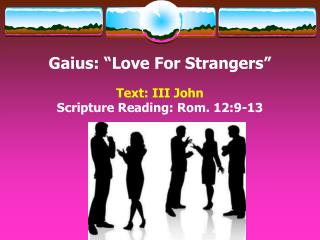 "Gaius:  ""Love  For  Strangers"" Text:  III John  Scripture Reading: Rom. 12:9-13"