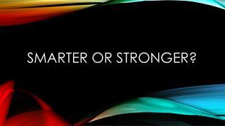 Smarter or Stronger?