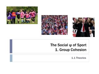 The Social  ψ  of Sport 1. Group Cohesion