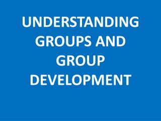 UNDERSTANDING GROUPS AND GROUP DEVELOPMENT