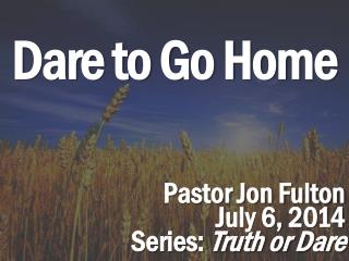 Dare to  Go Home Pastor Jon Fulton July 6,  2014 Series:  Truth or Dare