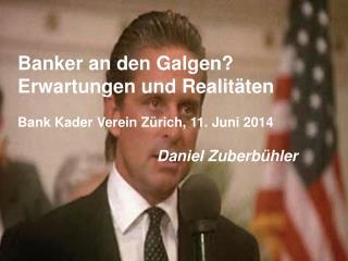 Banker an den Galgen? Erwartungen und Realitäten Bank Kader Verein Zürich, 11. Juni 2014