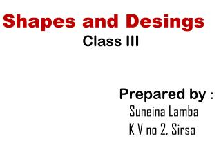 Shapes and  Desings Class III P repared by  : Suneina L amba