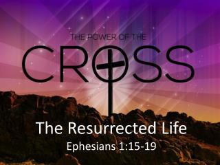 T he Resurrected Life Ephesians 1:15-19