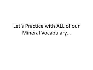 Let's Practice with ALL of our Mineral Vocabulary…