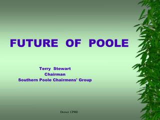 FUTURE  OF  POOLE Terry  Stewart Chairman Southern Poole Chairmens' Group