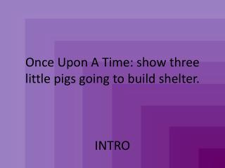 Once Upon A Time: show three little pigs going to build shelter.