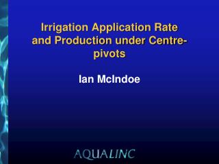 Irrigation Application Rate  and Production under Centre-pivots Ian McIndoe