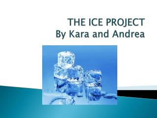 THE ICE PROJECT By Kara and Andrea