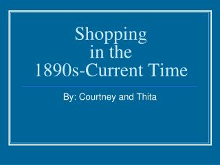 Shopping in the  1890s-Current Time