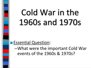 Cold War in the 1960s and 1970s Essential  Question :