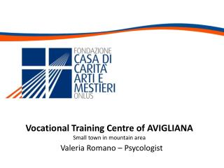 Vocational Training Centre of AVIGLIANA Small town in mountain area  Valeria Romano –  Psycologist