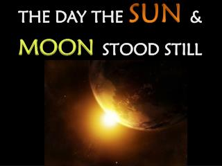 THE  DAY THE  SUN & MOON STOOD STILL