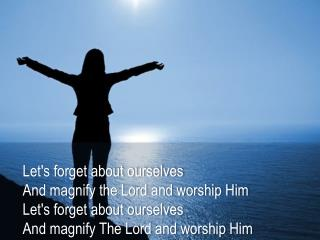 Let's forget about  ourselves And magnify  the Lord and worship Him Let's forget about  ourselves